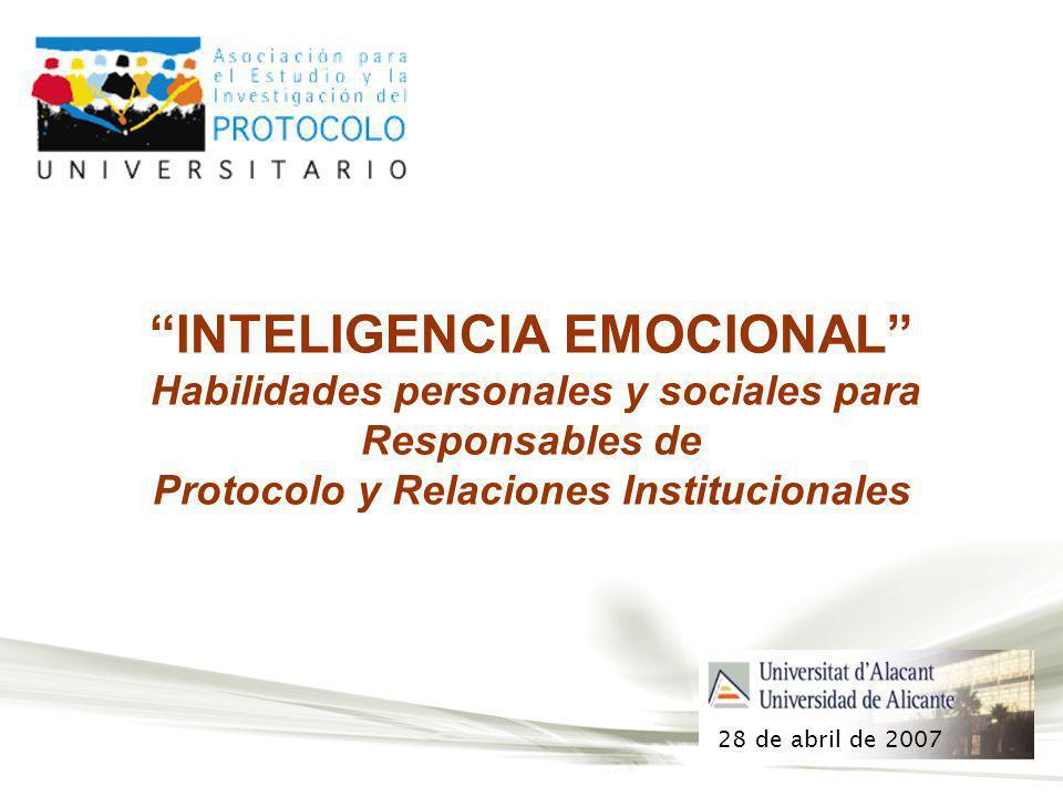 INTELIGENCIA EMOCIONAL Habilidades personales y sociales para Responsables de Protocolo y Relaciones Institucionales 28 de abril de 2007