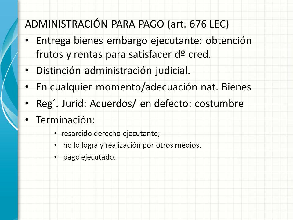 ADMINISTRACIÓN PARA PAGO (art. 676 LEC) Entrega bienes embargo ejecutante: obtención frutos y rentas para satisfacer dº cred. Distinción administració