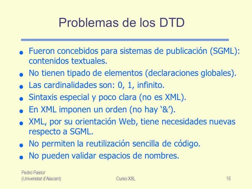Pedro Pastor (Universitat d'Alacant)Curso XSL16 Problemas de los DTD Fueron concebidos para sistemas de publicación (SGML): contenidos textuales. No t