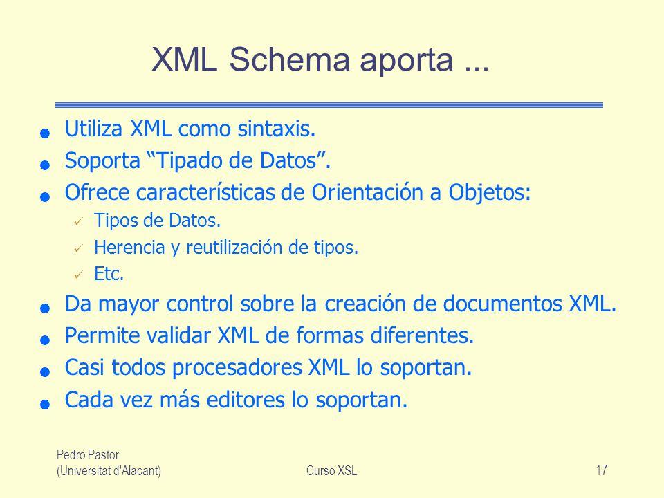 Pedro Pastor (Universitat d'Alacant)Curso XSL17 XML Schema aporta... Utiliza XML como sintaxis. Soporta Tipado de Datos. Ofrece características de Ori