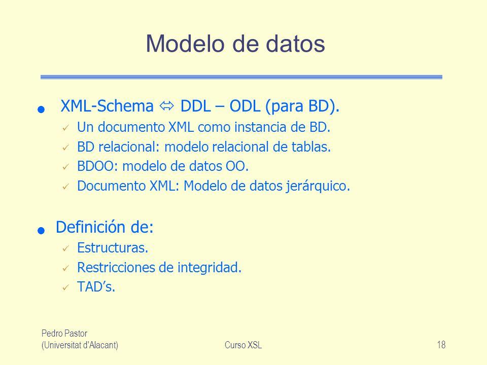 Pedro Pastor (Universitat d'Alacant)Curso XSL18 Modelo de datos XML-Schema DDL – ODL (para BD). Un documento XML como instancia de BD. BD relacional: