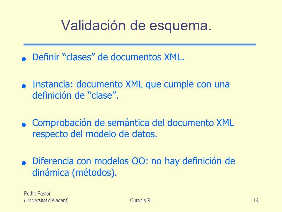 Pedro Pastor (Universitat d'Alacant)Curso XSL19 Validación de esquema. Definir clases de documentos XML. Instancia: documento XML que cumple con una d