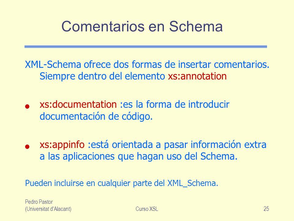 Pedro Pastor (Universitat d'Alacant)Curso XSL25 Comentarios en Schema XML-Schema ofrece dos formas de insertar comentarios. Siempre dentro del element