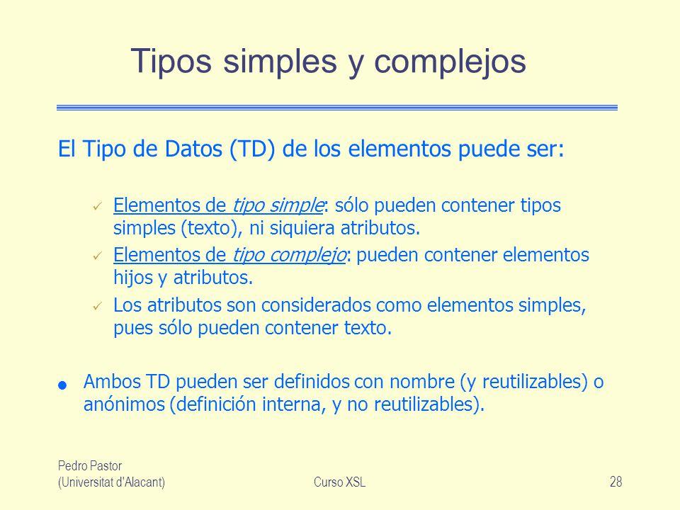 Pedro Pastor (Universitat d'Alacant)Curso XSL28 Tipos simples y complejos El Tipo de Datos (TD) de los elementos puede ser: Elementos de tipo simple: