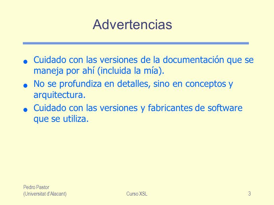 Pedro Pastor (Universitat d'Alacant)Curso XSL3 Advertencias Cuidado con las versiones de la documentación que se maneja por ahí (incluida la mía). No