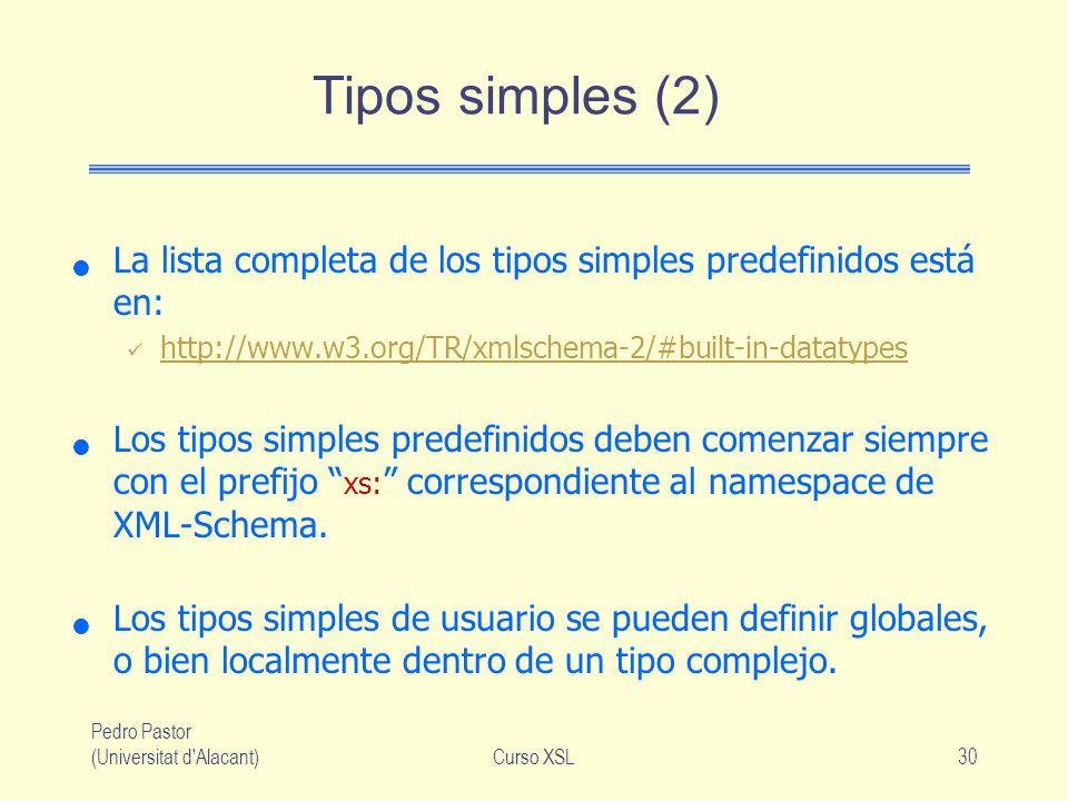 Pedro Pastor (Universitat d'Alacant)Curso XSL30 Tipos simples (2) La lista completa de los tipos simples predefinidos está en: http://www.w3.org/TR/xm