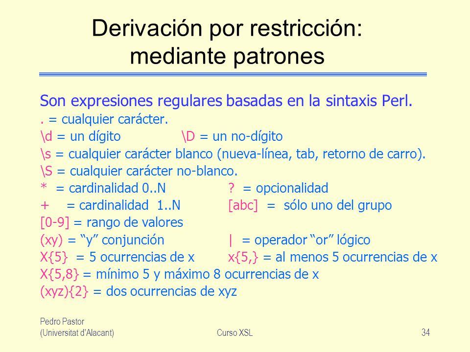 Pedro Pastor (Universitat d'Alacant)Curso XSL34 Derivación por restricción: mediante patrones Son expresiones regulares basadas en la sintaxis Perl..