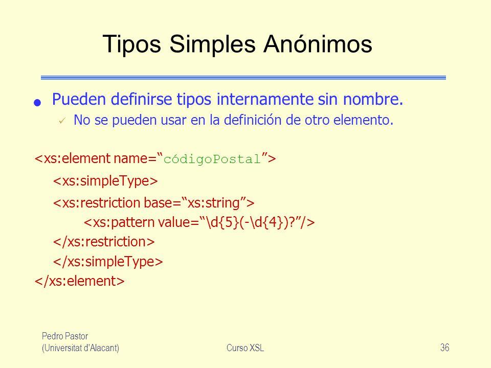 Pedro Pastor (Universitat d'Alacant)Curso XSL36 Tipos Simples Anónimos Pueden definirse tipos internamente sin nombre. No se pueden usar en la definic