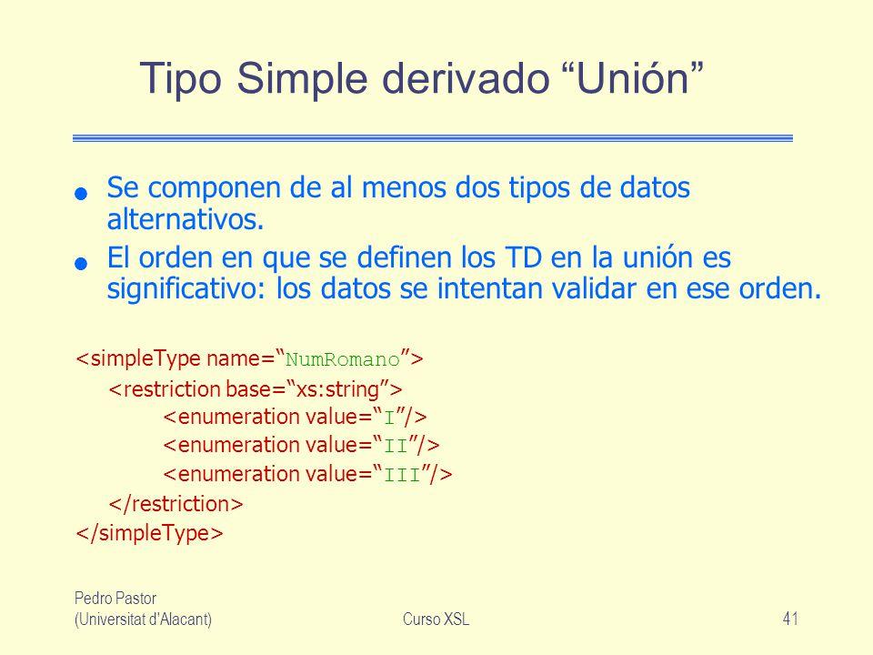 Pedro Pastor (Universitat d'Alacant)Curso XSL41 Tipo Simple derivado Unión Se componen de al menos dos tipos de datos alternativos. El orden en que se