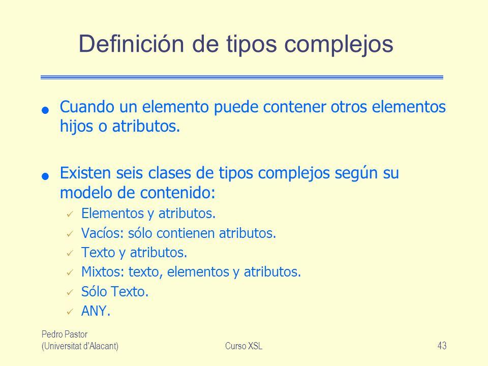 Pedro Pastor (Universitat d'Alacant)Curso XSL43 Definición de tipos complejos Cuando un elemento puede contener otros elementos hijos o atributos. Exi