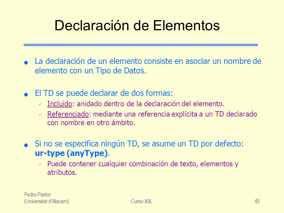 Pedro Pastor (Universitat d'Alacant)Curso XSL45 Declaración de Elementos La declaración de un elemento consiste en asociar un nombre de elemento con u