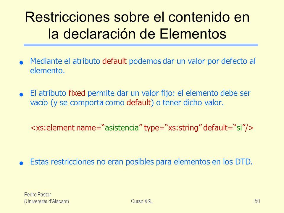 Pedro Pastor (Universitat d'Alacant)Curso XSL50 Restricciones sobre el contenido en la declaración de Elementos Mediante el atributo default podemos d