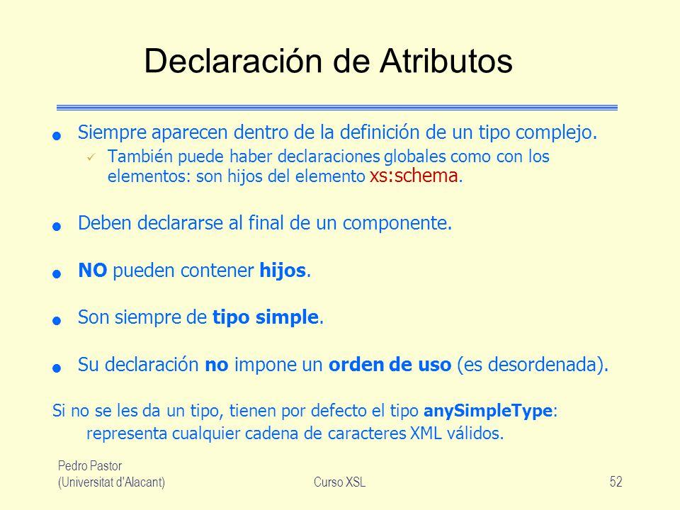 Pedro Pastor (Universitat d'Alacant)Curso XSL52 Declaración de Atributos Siempre aparecen dentro de la definición de un tipo complejo. También puede h