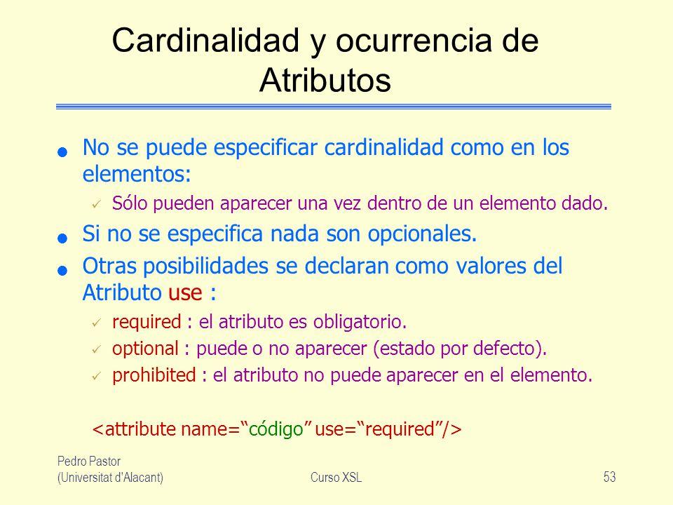 Pedro Pastor (Universitat d'Alacant)Curso XSL53 Cardinalidad y ocurrencia de Atributos No se puede especificar cardinalidad como en los elementos: Sól