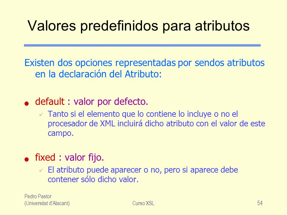 Pedro Pastor (Universitat d'Alacant)Curso XSL54 Valores predefinidos para atributos Existen dos opciones representadas por sendos atributos en la decl