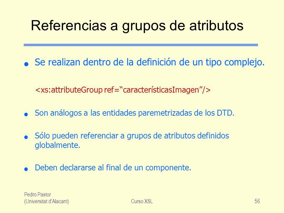Pedro Pastor (Universitat d'Alacant)Curso XSL56 Referencias a grupos de atributos Se realizan dentro de la definición de un tipo complejo. Son análogo