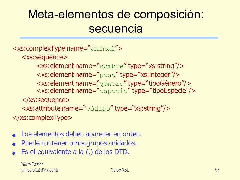 Pedro Pastor (Universitat d'Alacant)Curso XSL57 Meta-elementos de composición: secuencia Los elementos deben aparecer en orden. Puede contener otros g