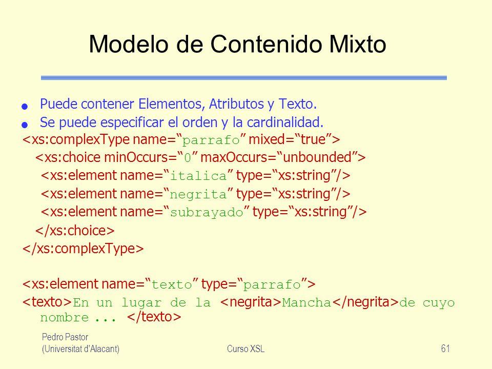 Pedro Pastor (Universitat d'Alacant)Curso XSL61 Modelo de Contenido Mixto Puede contener Elementos, Atributos y Texto. Se puede especificar el orden y