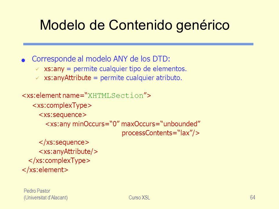 Pedro Pastor (Universitat d'Alacant)Curso XSL64 Modelo de Contenido genérico Corresponde al modelo ANY de los DTD: xs:any = permite cualquier tipo de