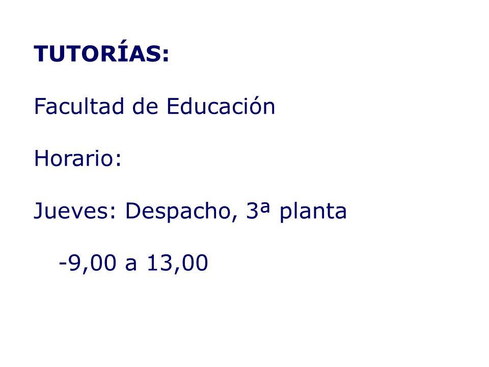 TUTORÍAS: Facultad de Educación Horario: Jueves: Despacho, 3ª planta -9,00 a 13,00