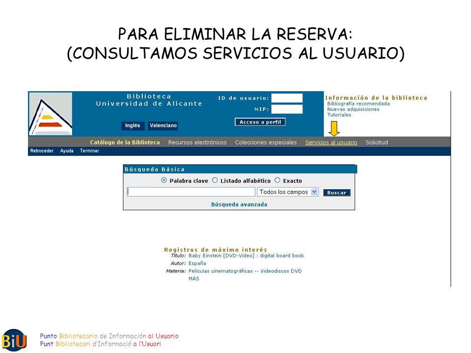PARA ELIMINAR LA RESERVA: (CONSULTAMOS SERVICIOS AL USUARIO) Punto Bibliotecario de Información al Usuario Punt Bibliotecari dInformació a lUsuari