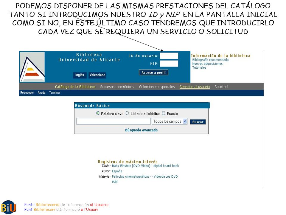 PODEMOS DISPONER DE LAS MISMAS PRESTACIONES DEL CATÁLOGO TANTO SI INTRODUCIMOS NUESTRO ID y NIP EN LA PANTALLA INICIAL COMO SI NO, EN ESTE ÚLTIMO CASO TENDREMOS QUE INTRODUCIRLO CADA VEZ QUE SE REQUIERA UN SERVICIO O SOLICITUD Punto Bibliotecario de Información al Usuario Punt Bibliotecari dInformació a lUsuari
