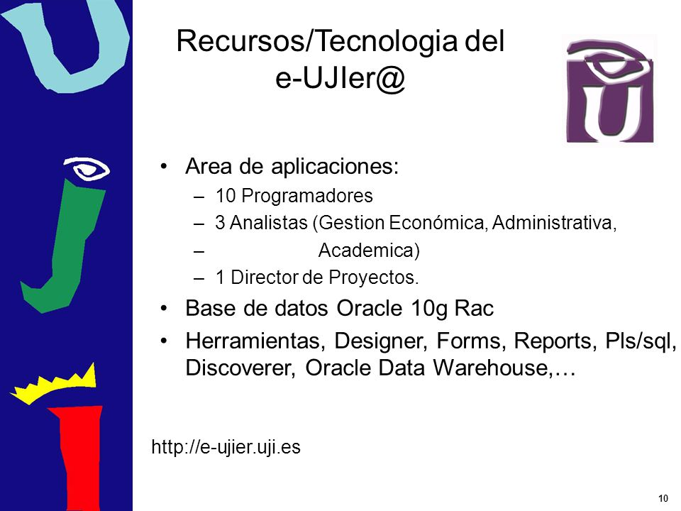 10 Recursos/Tecnologia del e-UJIer@ Area de aplicaciones: –1–10 Programadores –3–3 Analistas (Gestion Económica, Administrativa, – Academica) –1–1 Dir