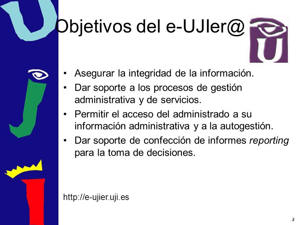 2 Objetivos del e-UJIer@ Asegurar la integridad de la información. Dar soporte a los procesos de gestión administrativa y de servicios. Permitir el ac