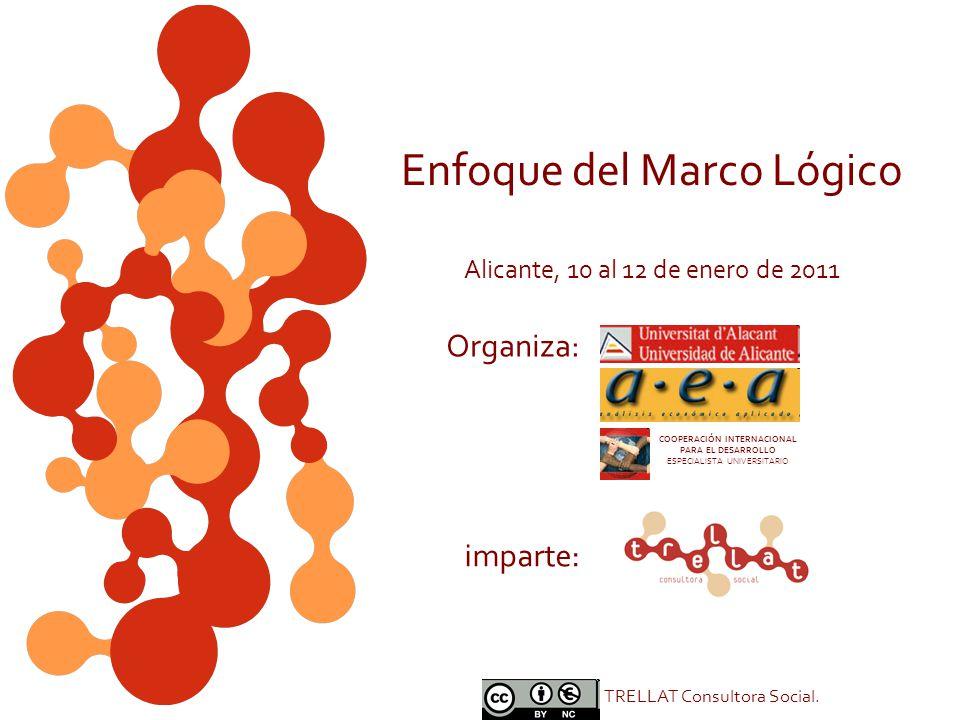Enfoque del Marco Lógico Alicante, 10 al 12 de enero de 2011 imparte: Organiza: TRELLAT Consultora Social. COOPERACIÓN INTERNACIONAL PARA EL DESARROLL