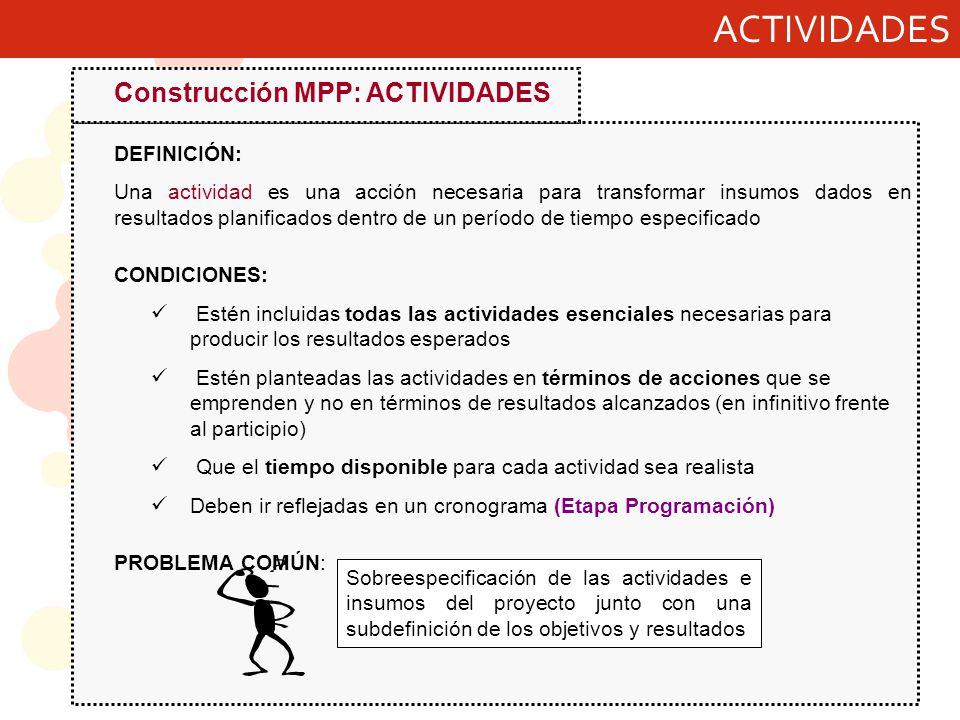ACTIVIDADES Construcción MPP: ACTIVIDADES DEFINICIÓN: Una actividad es una acción necesaria para transformar insumos dados en resultados planificados