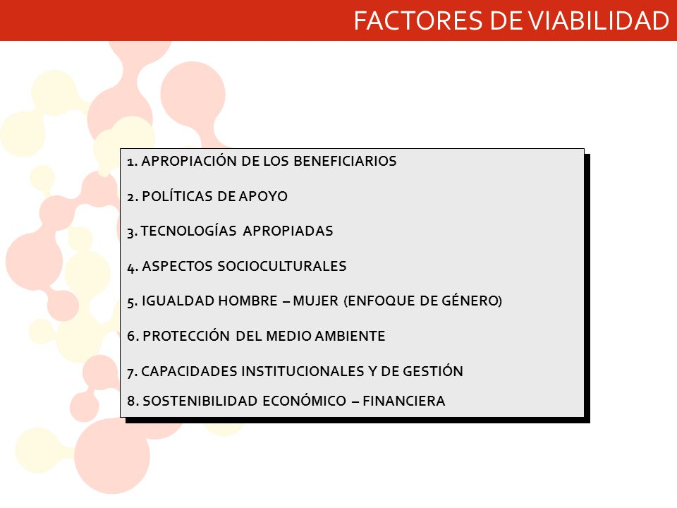 FACTORES DE VIABILIDAD 1. APROPIACIÓN DE LOS BENEFICIARIOS 2. POLÍTICAS DE APOYO 3. TECNOLOGÍAS APROPIADAS 4. ASPECTOS SOCIOCULTURALES 5. IGUALDAD HOM