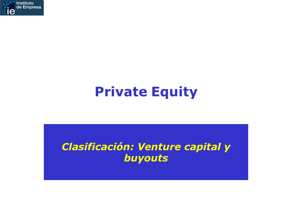 Private Equity Clasificación: Venture capital y buyouts