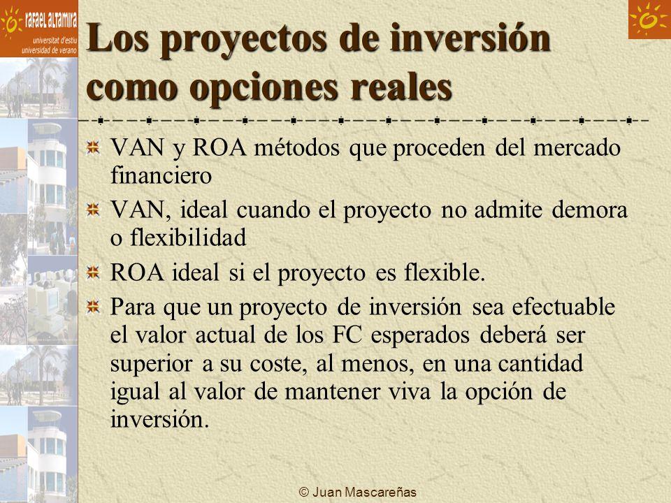 © Juan Mascareñas Los proyectos de inversión como opciones reales VAN total = VAN básico + VA (opciones implícitas) ROA es recomendable cuando: Existe una gran incertidumbre donde el equipo directivo puede responder flexiblemente a la nueva información.