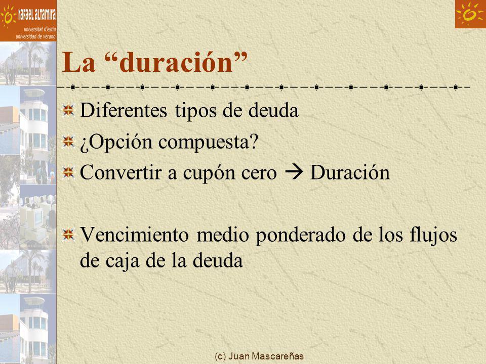 (c) Juan Mascareñas La duración Diferentes tipos de deuda ¿Opción compuesta? Convertir a cupón cero Duración Vencimiento medio ponderado de los flujos