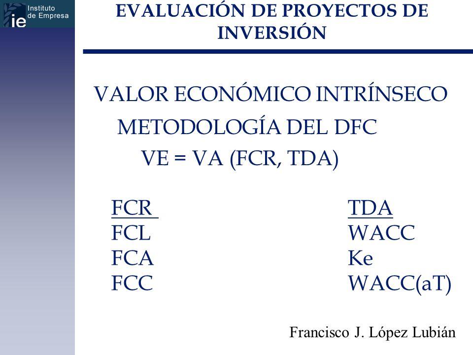 EVALUACIÓN DE PROYECTOS DE INVERSIÓN VALOR ECONÓMICO INTRÍNSECO METODOLOGÍA DEL DFC VE = VA (FCR, TDA) Francisco J. López Lubián FCRTDA FCLWACC FCAKe