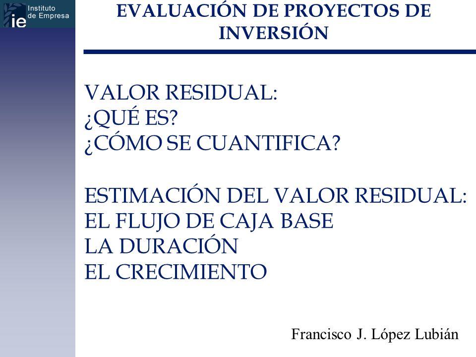 EVALUACIÓN DE PROYECTOS DE INVERSIÓN Francisco J. López Lubián VALOR RESIDUAL: ¿QUÉ ES? ¿CÓMO SE CUANTIFICA? ESTIMACIÓN DEL VALOR RESIDUAL: EL FLUJO D