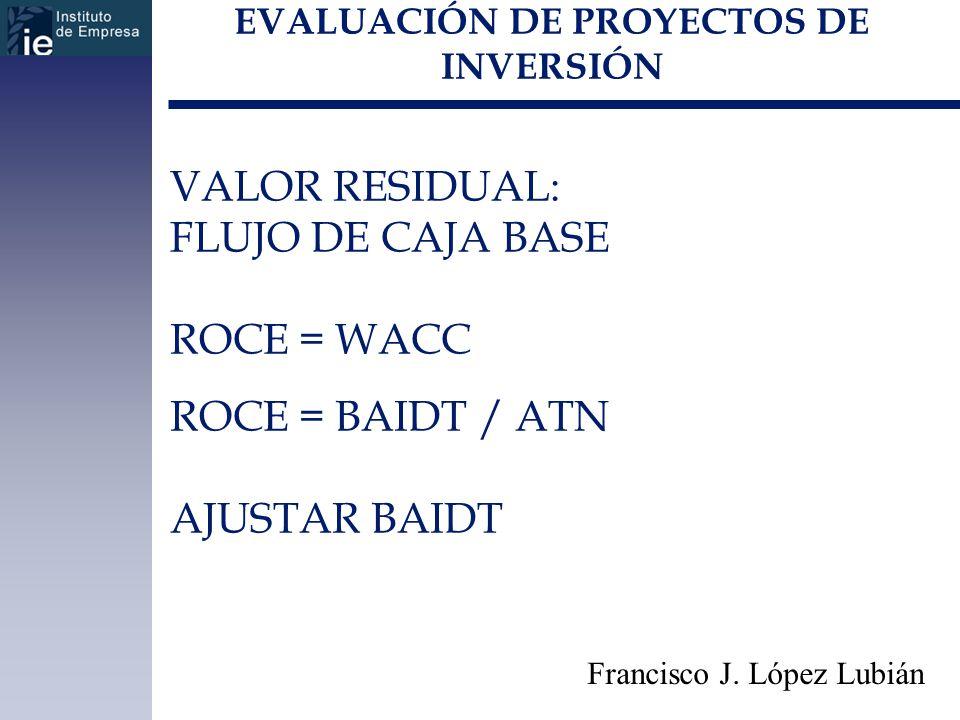 EVALUACIÓN DE PROYECTOS DE INVERSIÓN Francisco J. López Lubián VALOR RESIDUAL: FLUJO DE CAJA BASE ROCE = WACC ROCE = BAIDT / ATN AJUSTAR BAIDT