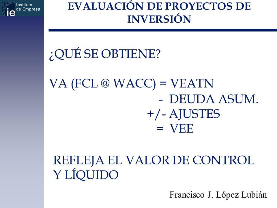 EVALUACIÓN DE PROYECTOS DE INVERSIÓN Francisco J. López Lubián ¿QUÉ SE OBTIENE? VA (FCL @ WACC) = VEATN - DEUDA ASUM. +/- AJUSTES = VEE REFLEJA EL VAL
