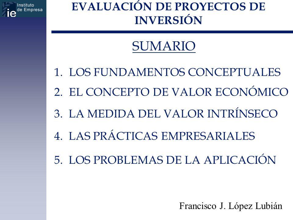 EVALUACIÓN DE PROYECTOS DE INVERSIÓN SUMARIO Francisco J. López Lubián 1.LOS FUNDAMENTOS CONCEPTUALES 2.EL CONCEPTO DE VALOR ECONÓMICO 3. LA MEDIDA DE
