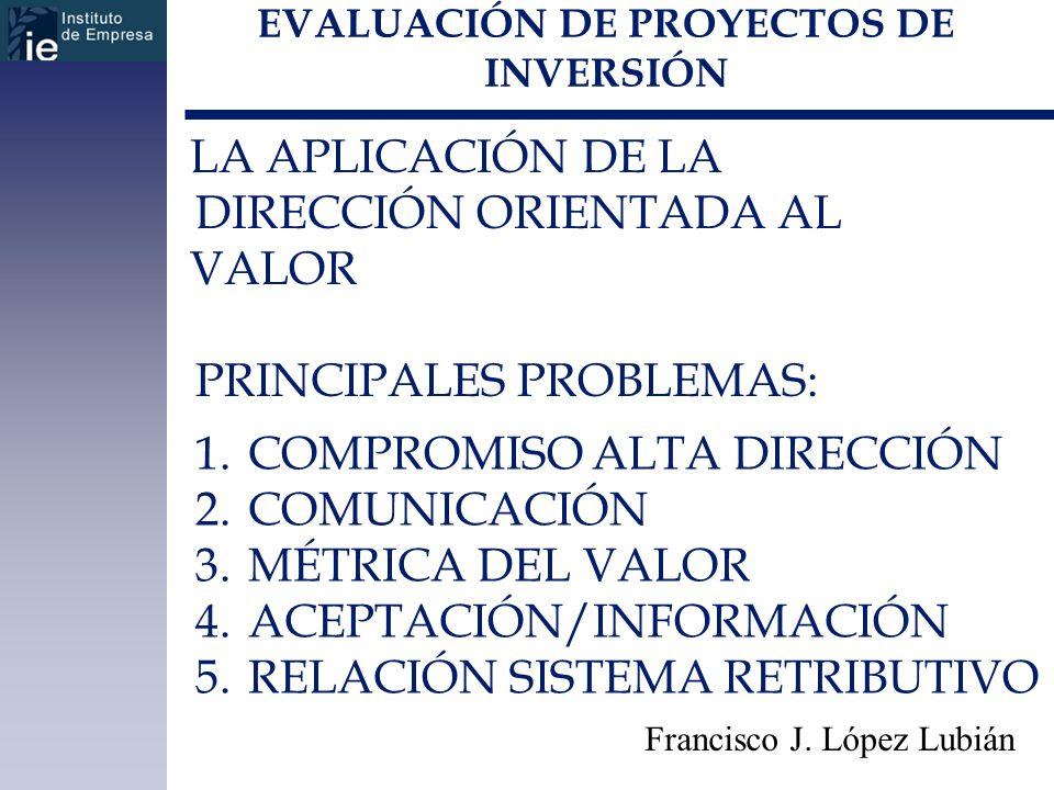 EVALUACIÓN DE PROYECTOS DE INVERSIÓN Francisco J. López Lubián LA APLICACIÓN DE LA DIRECCIÓN ORIENTADA AL VALOR PRINCIPALES PROBLEMAS: 1.COMPROMISO AL