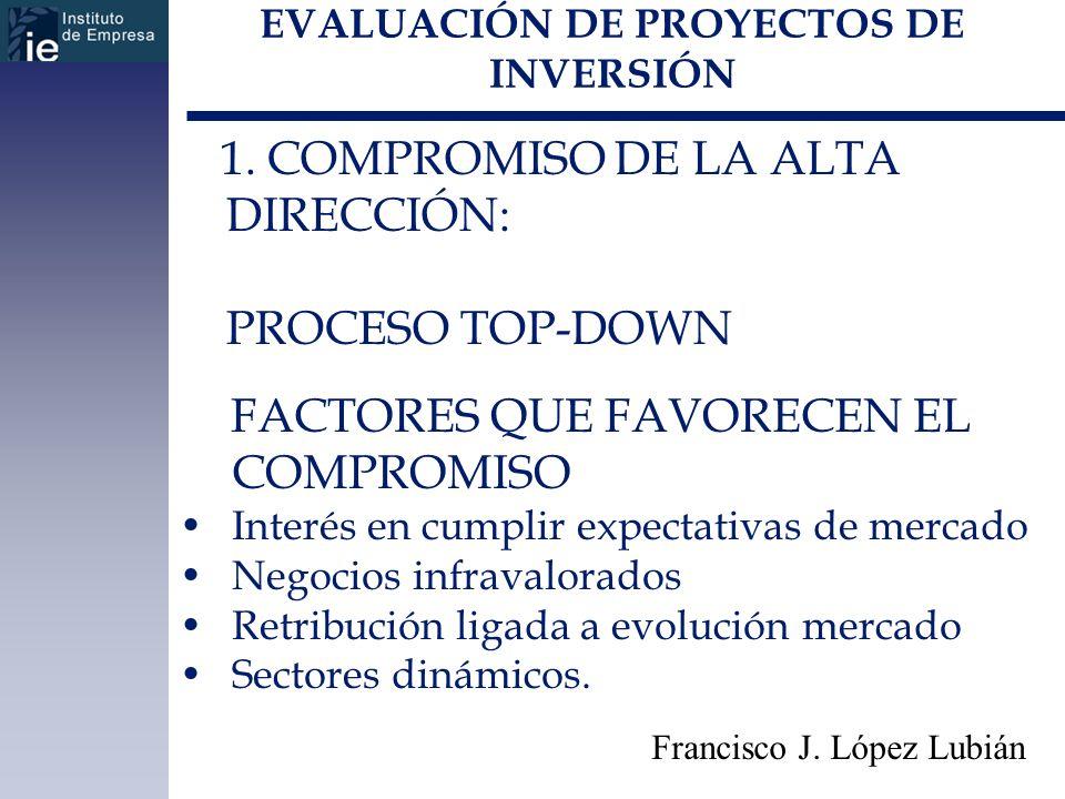 EVALUACIÓN DE PROYECTOS DE INVERSIÓN Francisco J. López Lubián 1. COMPROMISO DE LA ALTA DIRECCIÓN: PROCESO TOP-DOWN FACTORES QUE FAVORECEN EL COMPROMI
