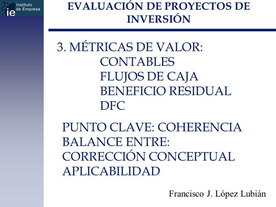 EVALUACIÓN DE PROYECTOS DE INVERSIÓN Francisco J. López Lubián 3. MÉTRICAS DE VALOR: CONTABLES FLUJOS DE CAJA BENEFICIO RESIDUAL DFC PUNTO CLAVE: COHE