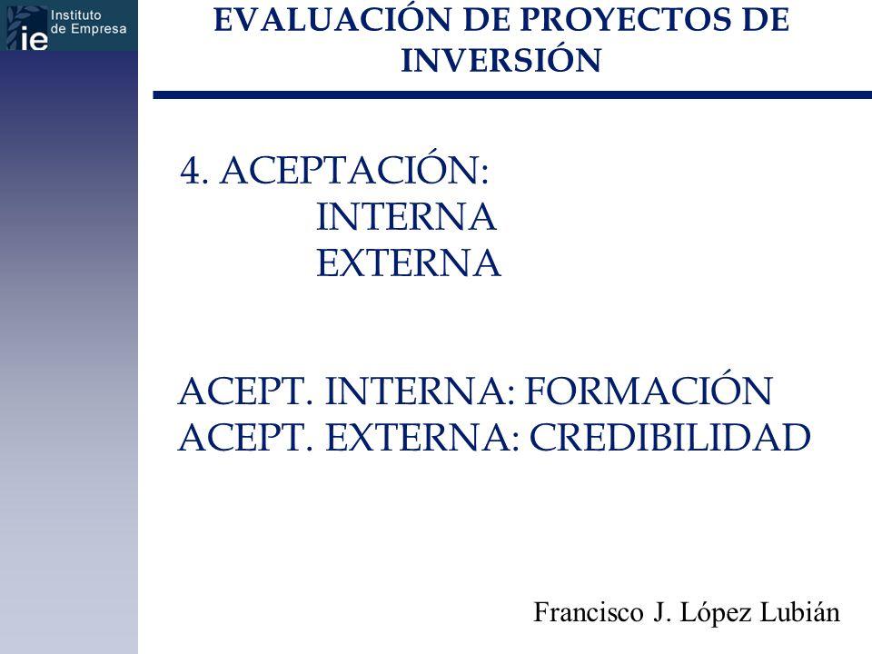 EVALUACIÓN DE PROYECTOS DE INVERSIÓN Francisco J. López Lubián 4. ACEPTACIÓN: INTERNA EXTERNA ACEPT. INTERNA: FORMACIÓN ACEPT. EXTERNA: CREDIBILIDAD