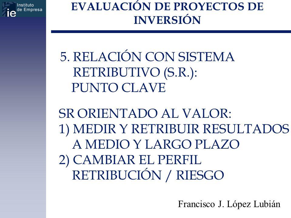 EVALUACIÓN DE PROYECTOS DE INVERSIÓN Francisco J. López Lubián 5. RELACIÓN CON SISTEMA RETRIBUTIVO (S.R.): PUNTO CLAVE SR ORIENTADO AL VALOR: 1) MEDIR