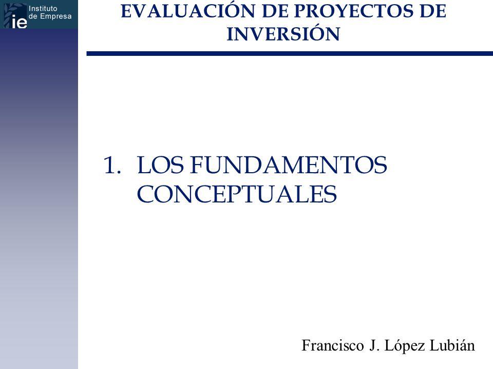 EVALUACIÓN DE PROYECTOS DE INVERSIÓN 1.LOS FUNDAMENTOS CONCEPTUALES Francisco J. López Lubián
