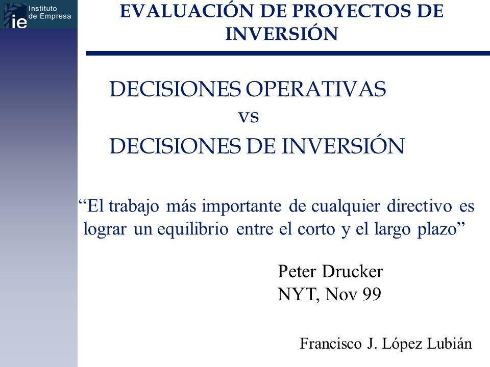 EVALUACIÓN DE PROYECTOS DE INVERSIÓN DECISIONES OPERATIVAS vs DECISIONES DE INVERSIÓN Francisco J. López Lubián El trabajo más importante de cualquier