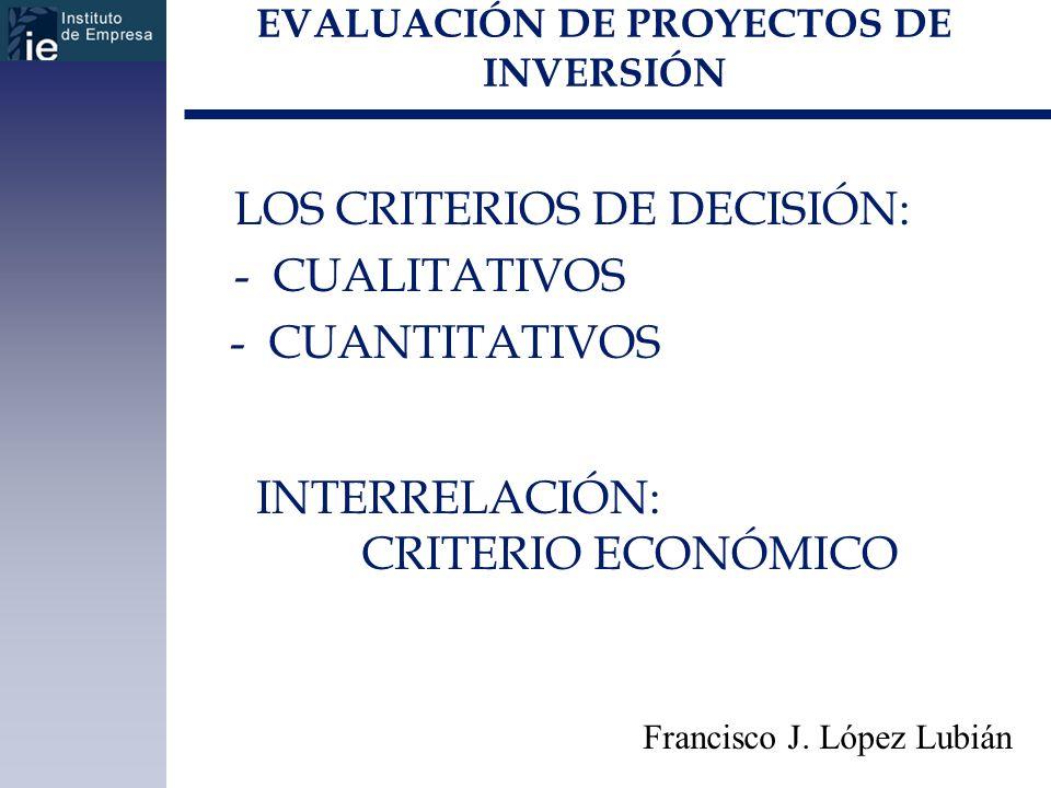EVALUACIÓN DE PROYECTOS DE INVERSIÓN LOS CRITERIOS DE DECISIÓN: - CUALITATIVOS - CUANTITATIVOS Francisco J. López Lubián INTERRELACIÓN: CRITERIO ECONÓ