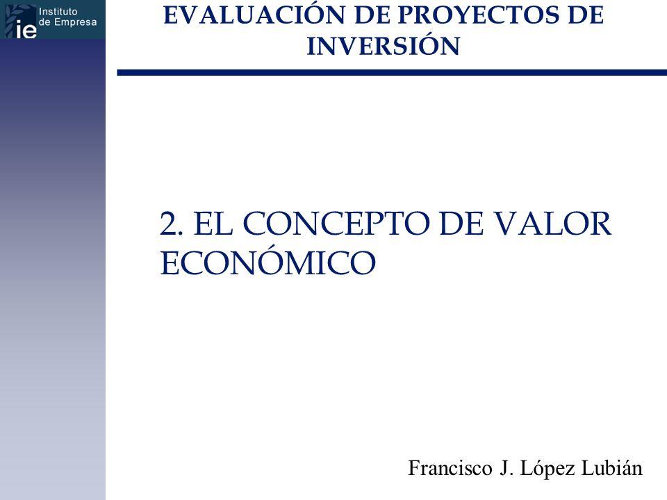 EVALUACIÓN DE PROYECTOS DE INVERSIÓN 2. EL CONCEPTO DE VALOR ECONÓMICO Francisco J. López Lubián
