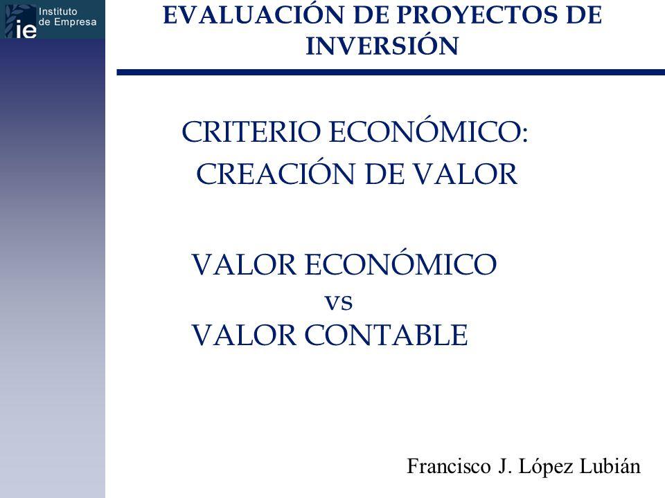 EVALUACIÓN DE PROYECTOS DE INVERSIÓN CRITERIO ECONÓMICO: CREACIÓN DE VALOR Francisco J. López Lubián VALOR ECONÓMICO vs VALOR CONTABLE