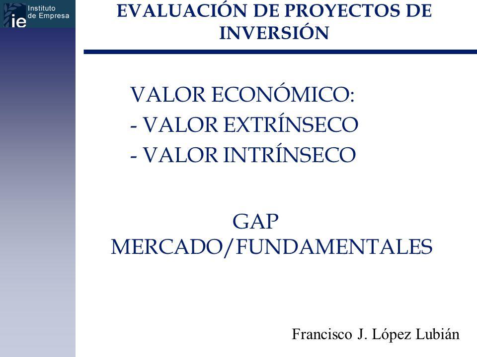 EVALUACIÓN DE PROYECTOS DE INVERSIÓN VALOR ECONÓMICO: - VALOR EXTRÍNSECO - VALOR INTRÍNSECO Francisco J. López Lubián GAP MERCADO/FUNDAMENTALES